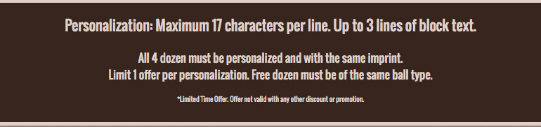 Personalization: Maximum 17 characters per line. Up to 3 lines of block text. All 3 dozen must be personalized and with the same imprint. Limit 1 offer per personalization. Free dozen must be of the same ball type.